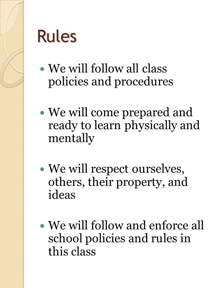 Rules We will follow all class policies and procedures We will come prepared and ready to learn physically and mentally We will respect ourselves, others, their property, and ideas We will follow and enforce all school policies and rules in this class 3