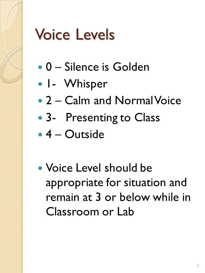 Voice Levels 0 – Silence is Golden 1- Whisper 2 – Calm and Normal Voice 3- Presenting to Class 4 – Outside Voice Level should be appropriate for situation and remain at 3 or below while in Classroom or Lab 9