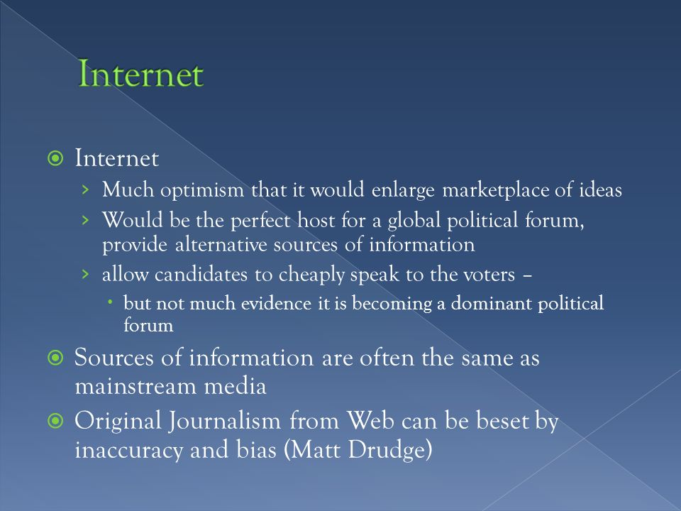  Internet › Much optimism that it would enlarge marketplace of ideas › Would be the perfect host for a global political forum, provide alternative sources of information › allow candidates to cheaply speak to the voters –  but not much evidence it is becoming a dominant political forum  Sources of information are often the same as mainstream media  Original Journalism from Web can be beset by inaccuracy and bias (Matt Drudge)