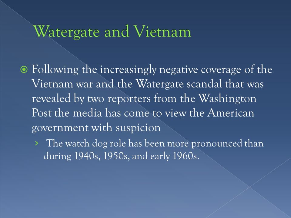  Following the increasingly negative coverage of the Vietnam war and the Watergate scandal that was revealed by two reporters from the Washington Post the media has come to view the American government with suspicion › The watch dog role has been more pronounced than during 1940s, 1950s, and early 1960s.