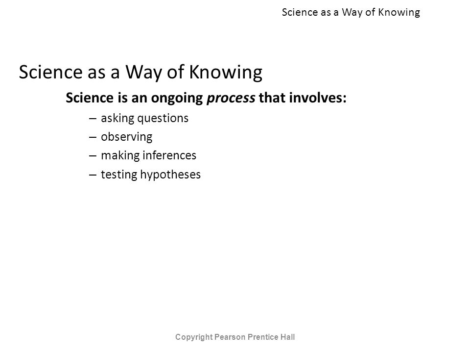 Science as a Way of Knowing Science is an ongoing process that involves: – asking questions – observing – making inferences – testing hypotheses Copyright Pearson Prentice Hall