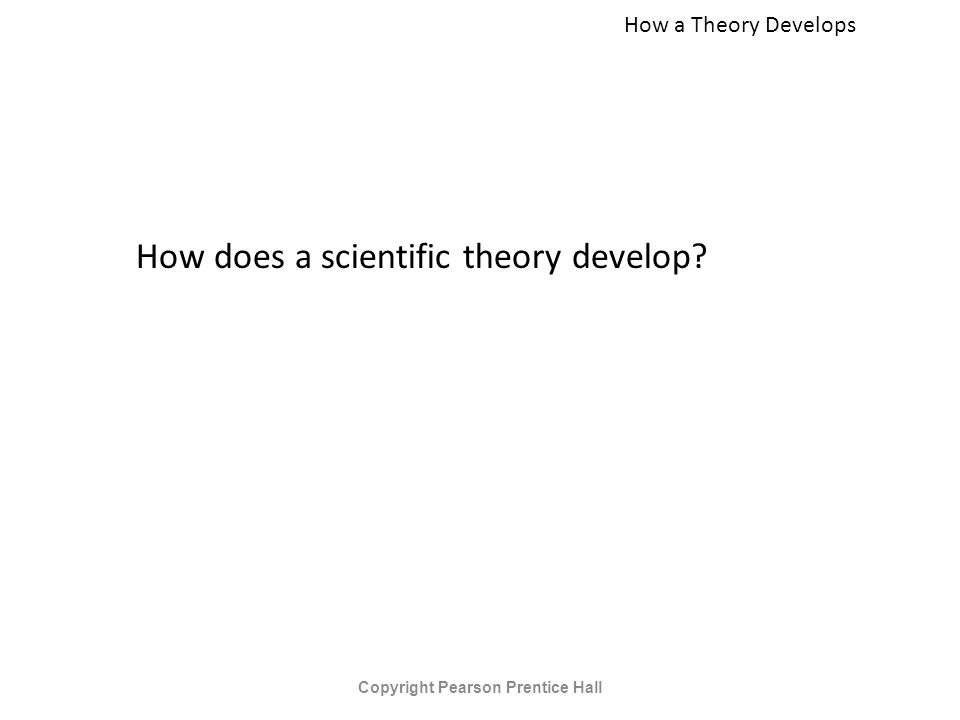 How a Theory Develops How does a scientific theory develop Copyright Pearson Prentice Hall