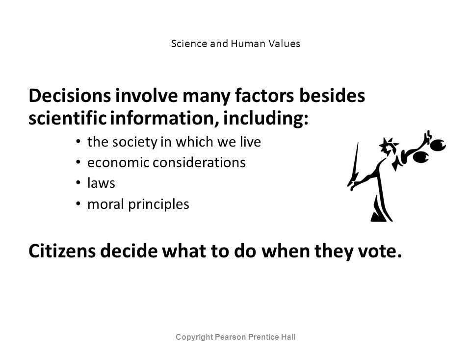 Science and Human Values Decisions involve many factors besides scientific information, including: the society in which we live economic considerations laws moral principles Citizens decide what to do when they vote.