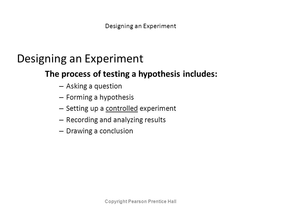 Designing an Experiment The process of testing a hypothesis includes: – Asking a question – Forming a hypothesis – Setting up a controlled experiment – Recording and analyzing results – Drawing a conclusion Copyright Pearson Prentice Hall