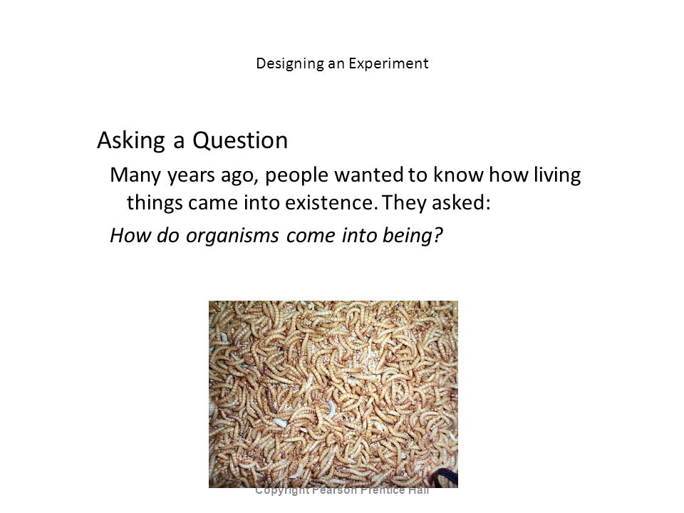 Designing an Experiment Asking a Question Many years ago, people wanted to know how living things came into existence.