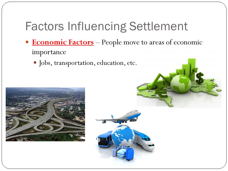 Factors Influencing Settlement Economic Factors – People move to areas of economic importance Jobs, transportation, education, etc.