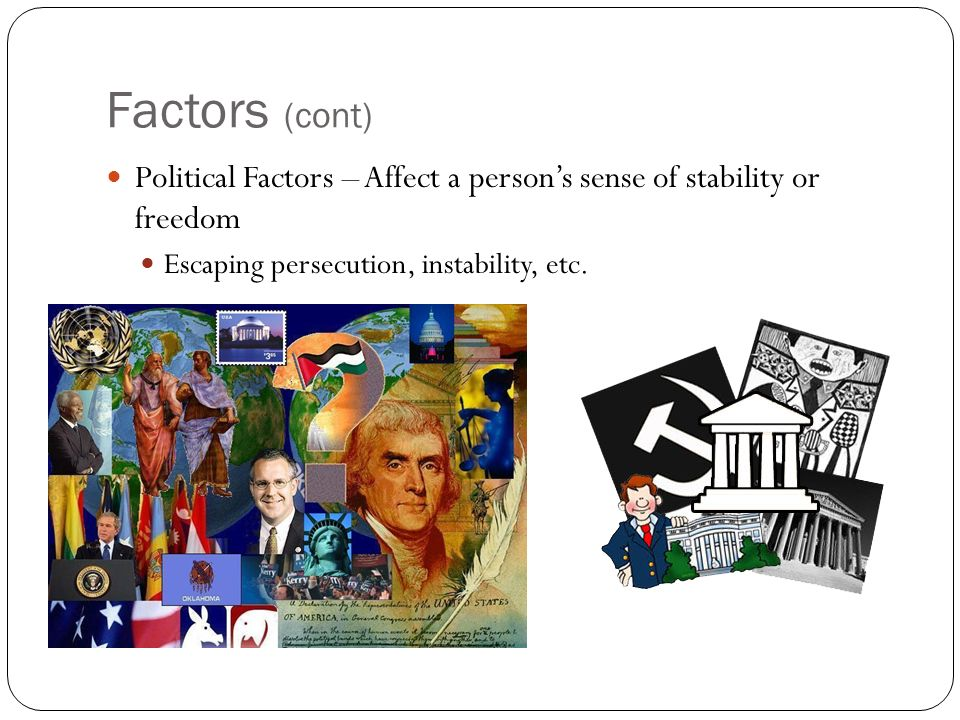 Factors (cont) Political Factors – Affect a person's sense of stability or freedom Escaping persecution, instability, etc.
