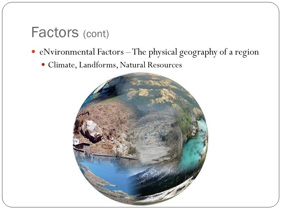 Factors (cont) eNvironmental Factors – The physical geography of a region Climate, Landforms, Natural Resources