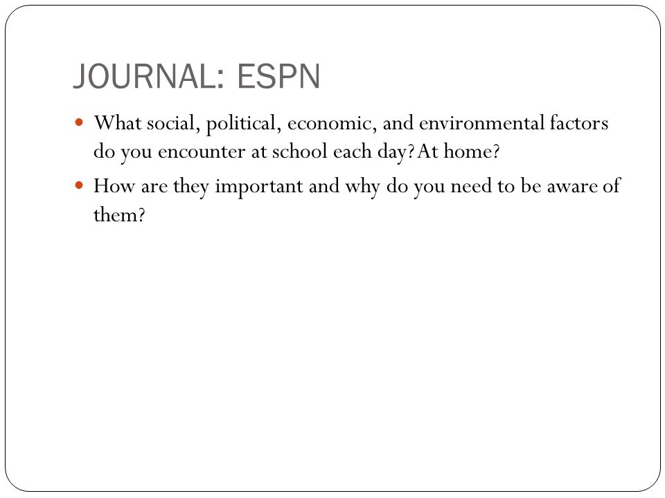 JOURNAL: ESPN What social, political, economic, and environmental factors do you encounter at school each day.