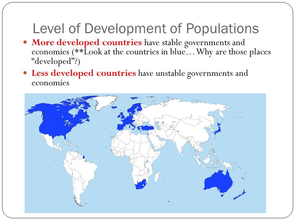 Level of Development of Populations More developed countries have stable governments and economies (**Look at the countries in blue… Why are those places developed ) Less developed countries have unstable governments and economies