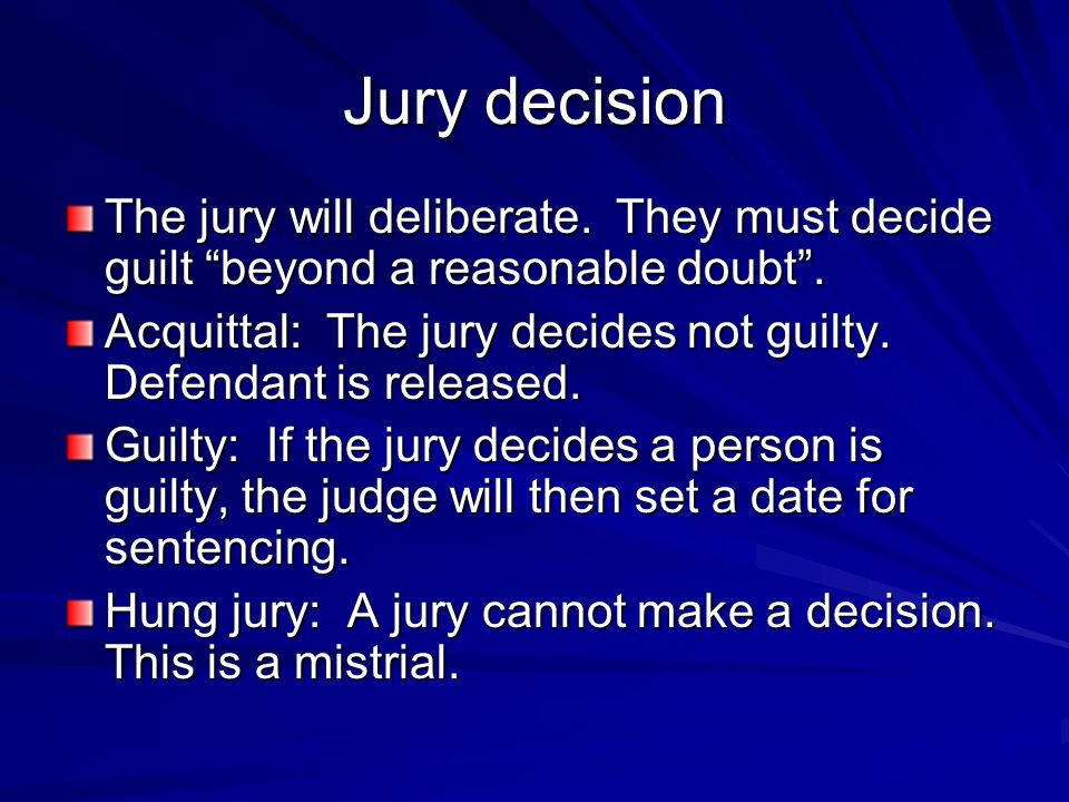 Jury decision The jury will deliberate. They must decide guilt beyond a reasonable doubt .