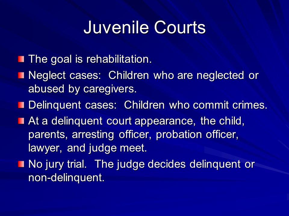 Juvenile Courts The goal is rehabilitation.