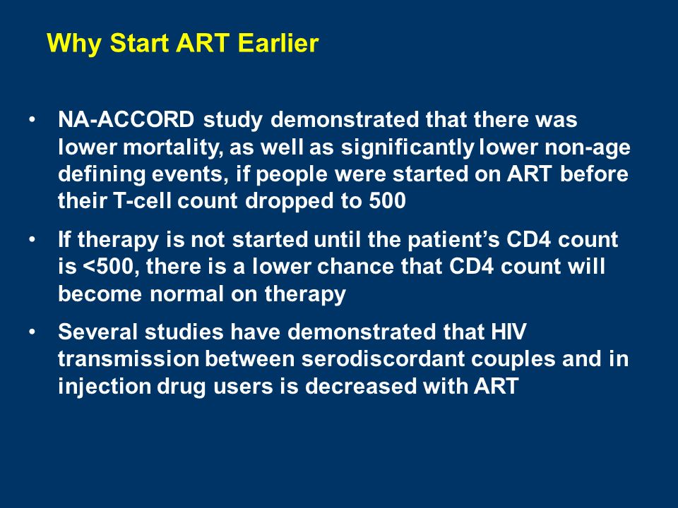 Why Start ART Earlier NA-ACCORD study demonstrated that there was lower mortality, as well as significantly lower non-age defining events, if people were started on ART before their T-cell count dropped to 500 If therapy is not started until the patient's CD4 count is <500, there is a lower chance that CD4 count will become normal on therapy Several studies have demonstrated that HIV transmission between serodiscordant couples and in injection drug users is decreased with ART