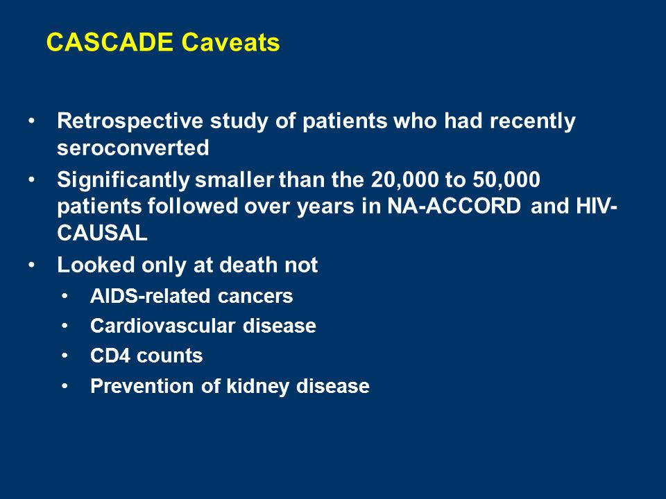 CASCADE Caveats Retrospective study of patients who had recently seroconverted Significantly smaller than the 20,000 to 50,000 patients followed over years in NA-ACCORD and HIV- CAUSAL Looked only at death not AIDS-related cancers Cardiovascular disease CD4 counts Prevention of kidney disease
