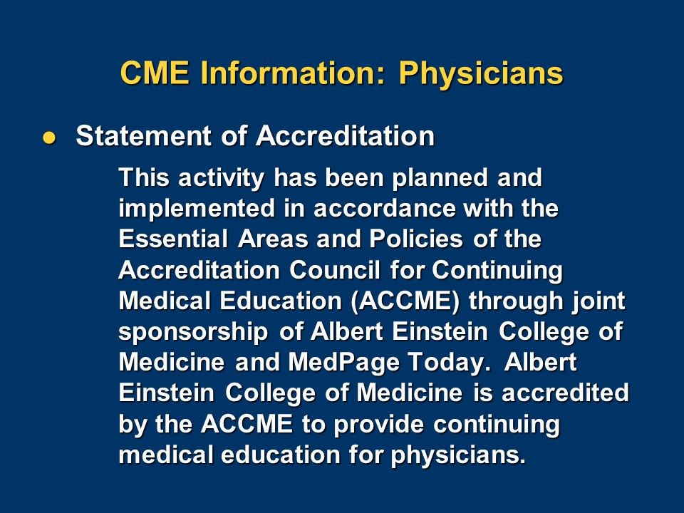 CME Information: Physicians Statement of Accreditation Statement of Accreditation This activity has been planned and implemented in accordance with the Essential Areas and Policies of the Accreditation Council for Continuing Medical Education (ACCME) through joint sponsorship of Albert Einstein College of Medicine and MedPage Today.