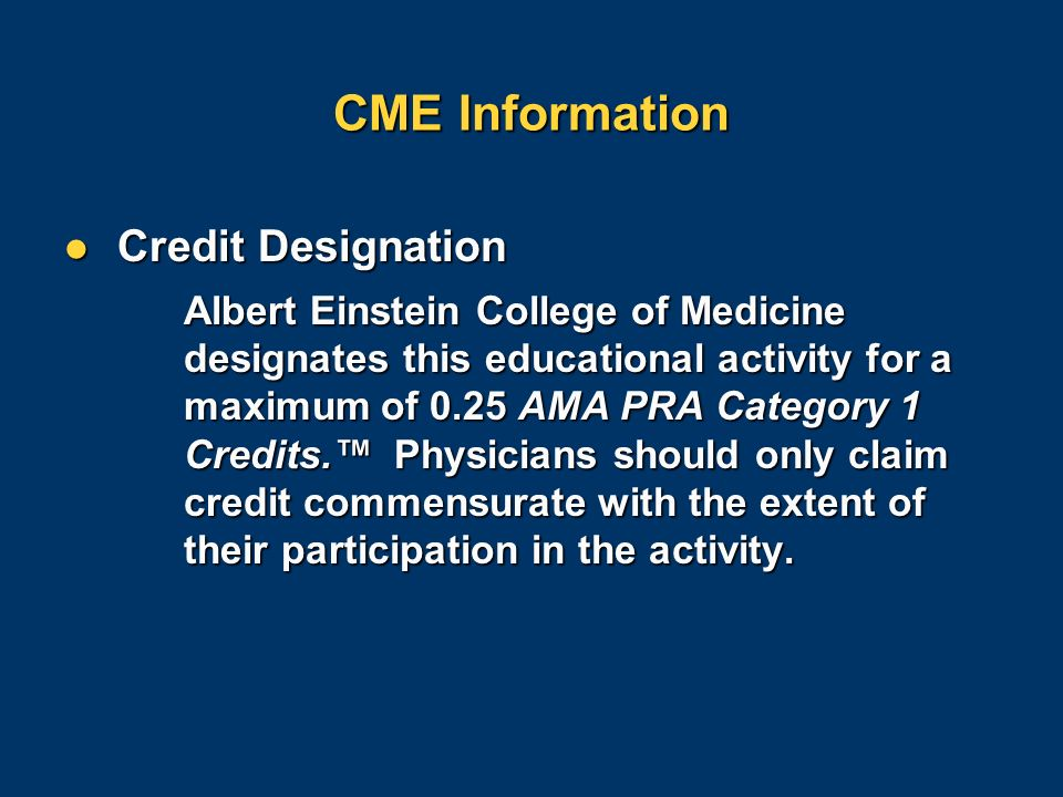 CME Information Credit Designation Credit Designation Albert Einstein College of Medicine designates this educational activity for a maximum of 0.25 AMA PRA Category 1 Credits.™ Physicians should only claim credit commensurate with the extent of their participation in the activity.