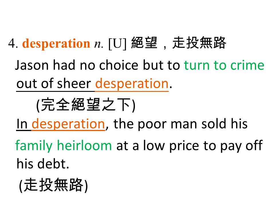 4. desperation n. [U] 絕望,走投無路 Jason had no choice but to turn to crime out of sheer desperation.