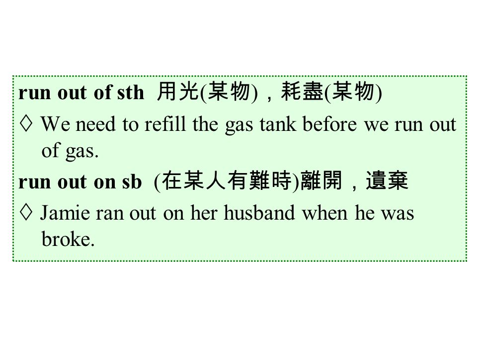 run out of sth 用光 ( 某物 ) ,耗盡 ( 某物 )  We need to refill the gas tank before we run out of gas.