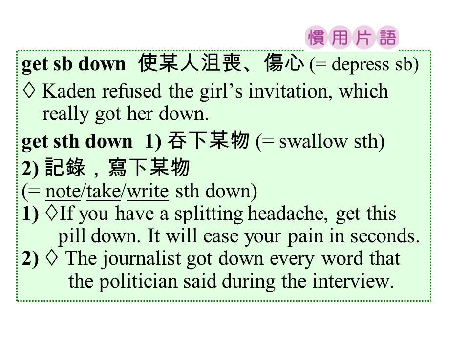 get sb down 使某人沮喪、傷心 (= depress sb)  Kaden refused the girl's invitation, which really got her down.