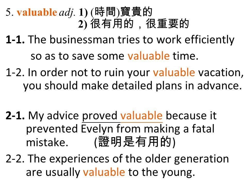 5. valuable adj. 1) ( 時間 ) 寶貴的 2) 很有用的,很重要的 1-1.