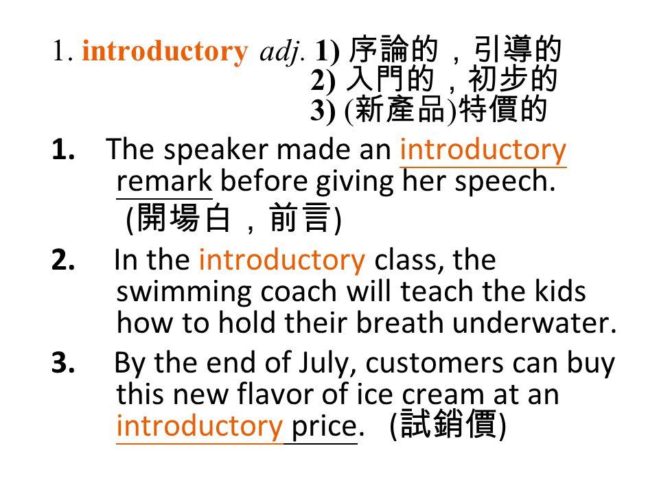 1. introductory adj. 1) 序論的,引導的 2) 入門的,初步的 3) ( 新產品 ) 特價的 1.