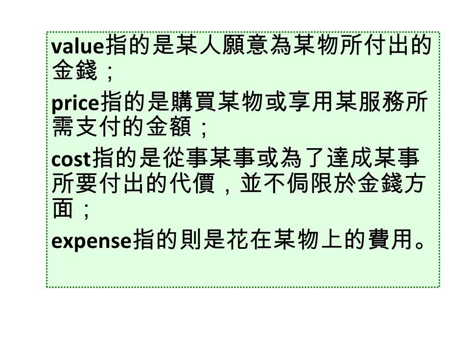 value 指的是某人願意為某物所付出的 金錢; price 指的是購買某物或享用某服務所 需支付的金額; cost 指的是從事某事或為了達成某事 所要付出的代價,並不侷限於金錢方 面; expense 指的則是花在某物上的費用。