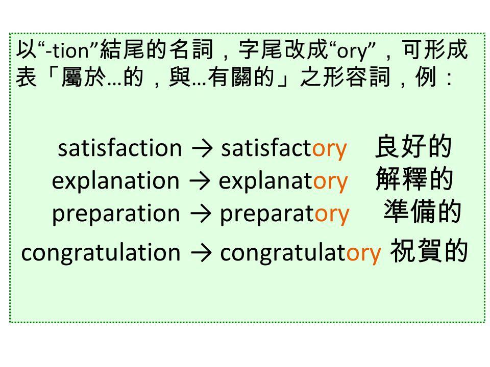 以 -tion 結尾的名詞,字尾改成 ory ,可形成 表「屬於 … 的,與 … 有關的」之形容詞,例: satisfaction → satisfactory 良好的 explanation → explanatory 解釋的 preparation → preparatory 準備的 congratulation → congratulatory 祝賀的