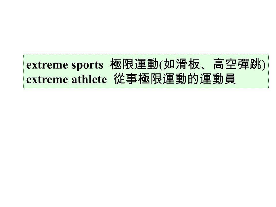 extreme sports 極限運動 ( 如滑板、高空彈跳 ) extreme athlete 從事極限運動的運動員