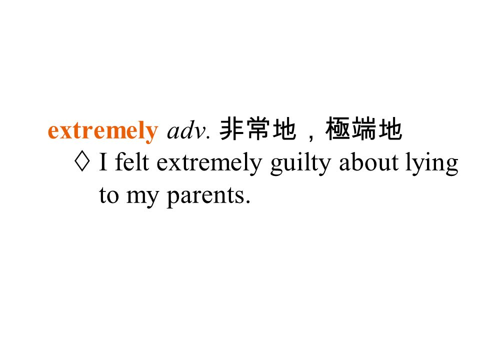 extremely adv. 非常地,極端地  I felt extremely guilty about lying to my parents.