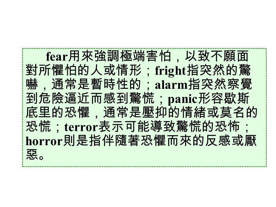 fear 用來強調極端害怕,以致不願面 對所懼怕的人或情形; fright 指突然的驚 嚇,通常是暫時性的; alarm 指突然察覺 到危險逼近而感到驚慌; panic 形容歇斯 底里的恐懼,通常是壓抑的情緒或莫名的 恐慌; terror 表示可能導致驚慌的恐怖; horror 則是指伴隨著恐懼而來的反感或厭 惡。