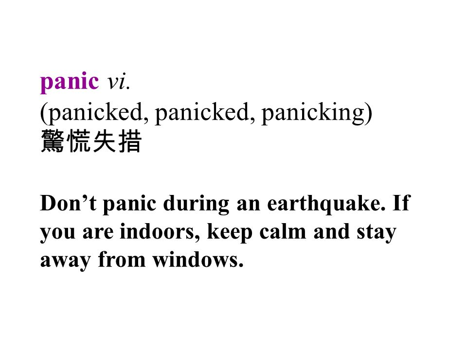 panic vi. (panicked, panicked, panicking) 驚慌失措 Don't panic during an earthquake.