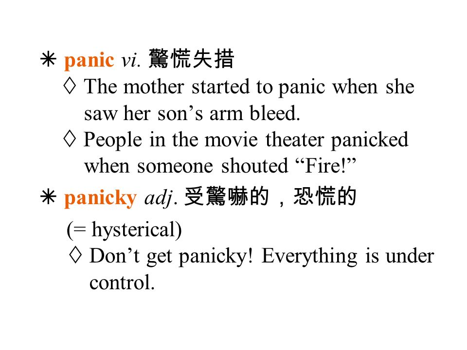  panic vi. 驚慌失措  The mother started to panic when she saw her son's arm bleed.