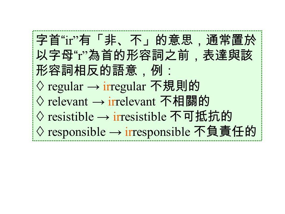 字首 ir 有「非、不」的意思,通常置於 以字母 r 為首的形容詞之前,表達與該 形容詞相反的語意,例:  regular → irregular 不規則的  relevant → irrelevant 不相關的  resistible → irresistible 不可抵抗的  responsible → irresponsible 不負責任的