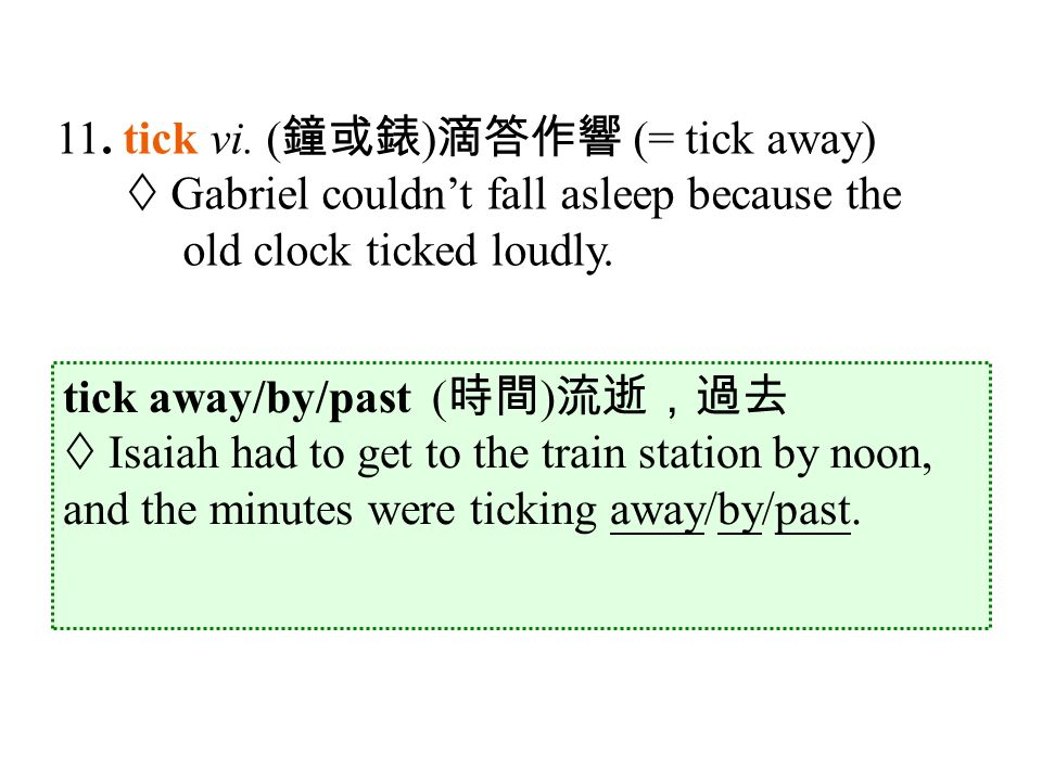 tick away/by/past ( 時間 ) 流逝,過去  Isaiah had to get to the train station by noon, and the minutes were ticking away/by/past.