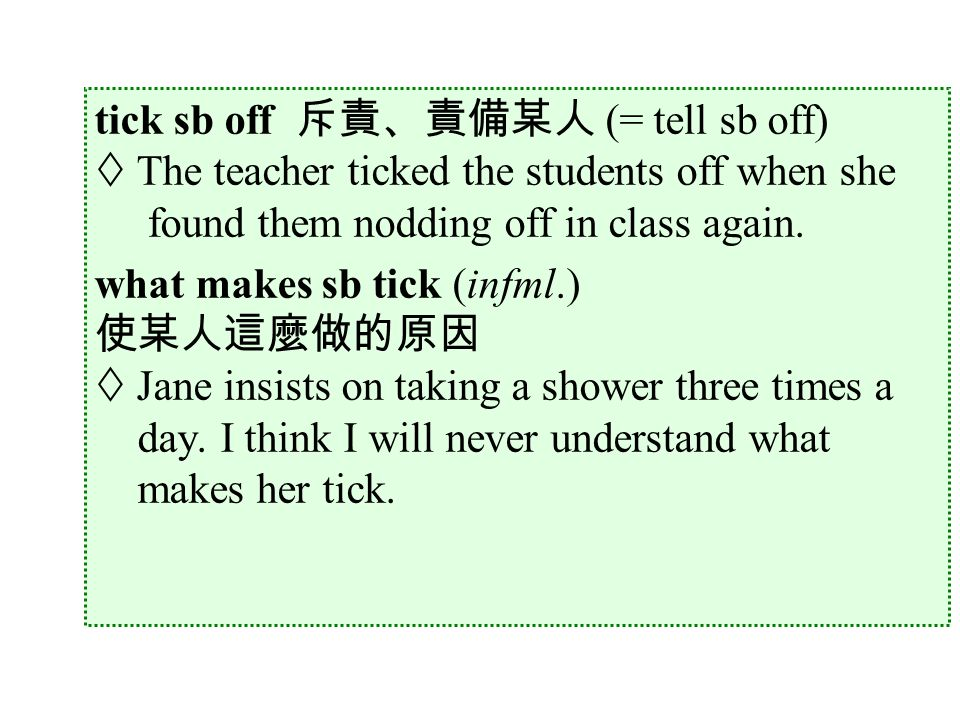 tick sb off 斥責、責備某人 (= tell sb off)  The teacher ticked the students off when she found them nodding off in class again.