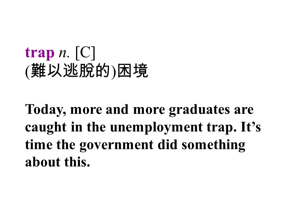 trap n. [C] ( 難以逃脫的 ) 困境 Today, more and more graduates are caught in the unemployment trap.