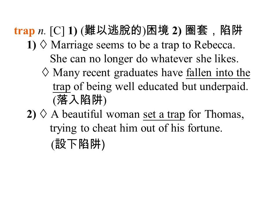 trap n. [C] 1) ( 難以逃脫的 ) 困境 2) 圈套,陷阱 1)  Marriage seems to be a trap to Rebecca.