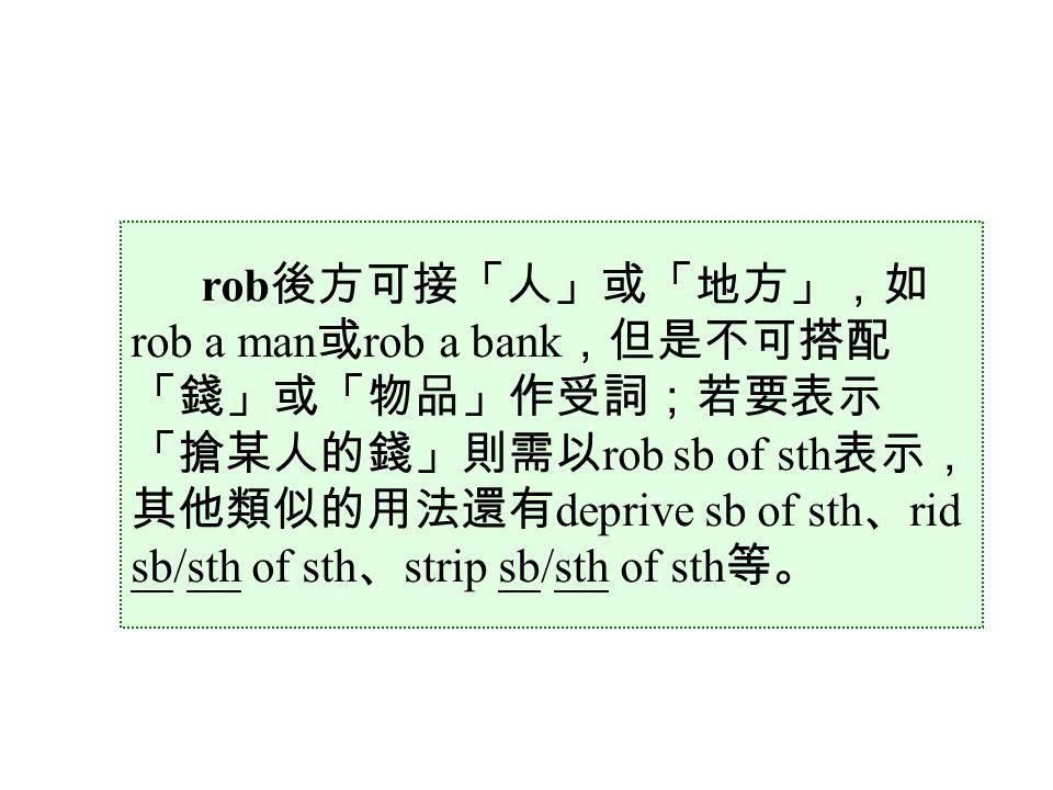 rob 後方可接「人」或「地方」,如 rob a man 或 rob a bank ,但是不可搭配 「錢」或「物品」作受詞;若要表示 「搶某人的錢」則需以 rob sb of sth 表示, 其他類似的用法還有 deprive sb of sth 、 rid sb/sth of sth 、 strip sb/sth of sth 等。
