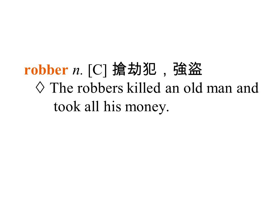 robber n. [C] 搶劫犯,強盜  The robbers killed an old man and took all his money.
