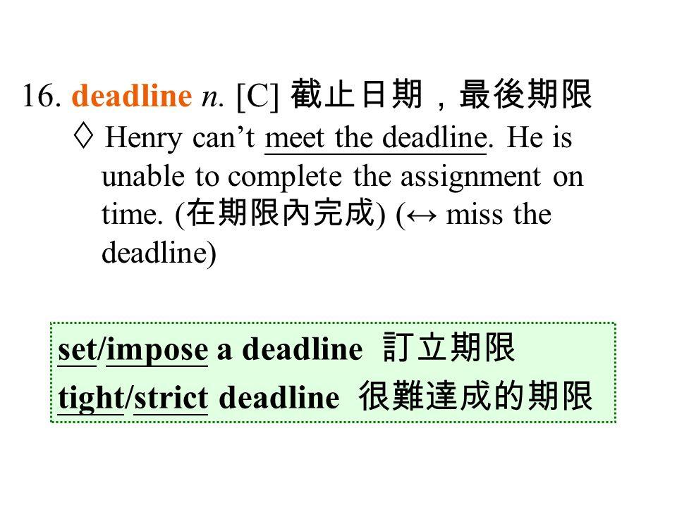 16. deadline n. [C] 截止日期,最後期限  Henry can't meet the deadline.