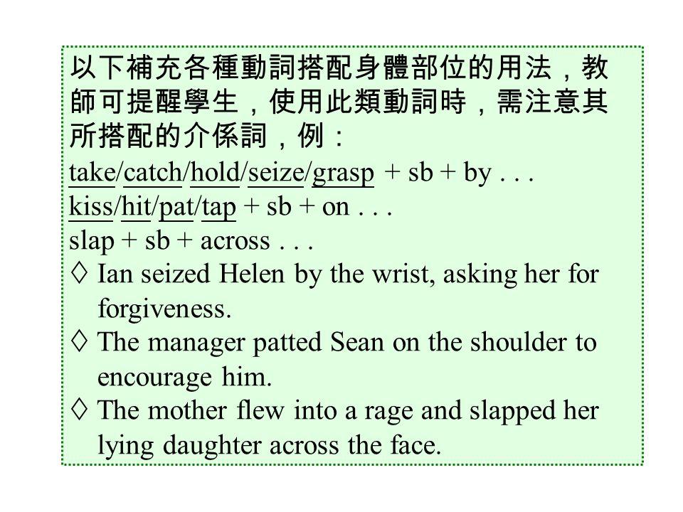 以下補充各種動詞搭配身體部位的用法,教 師可提醒學生,使用此類動詞時,需注意其 所搭配的介係詞,例: take/catch/hold/seize/grasp + sb + by...