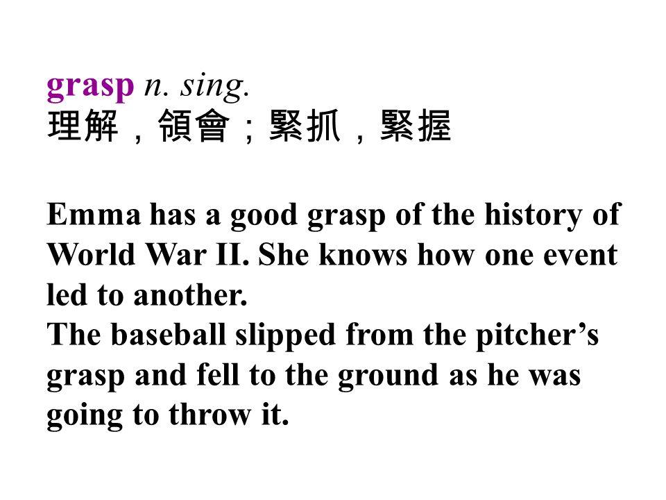 grasp n. sing. 理解,領會;緊抓,緊握 Emma has a good grasp of the history of World War II.