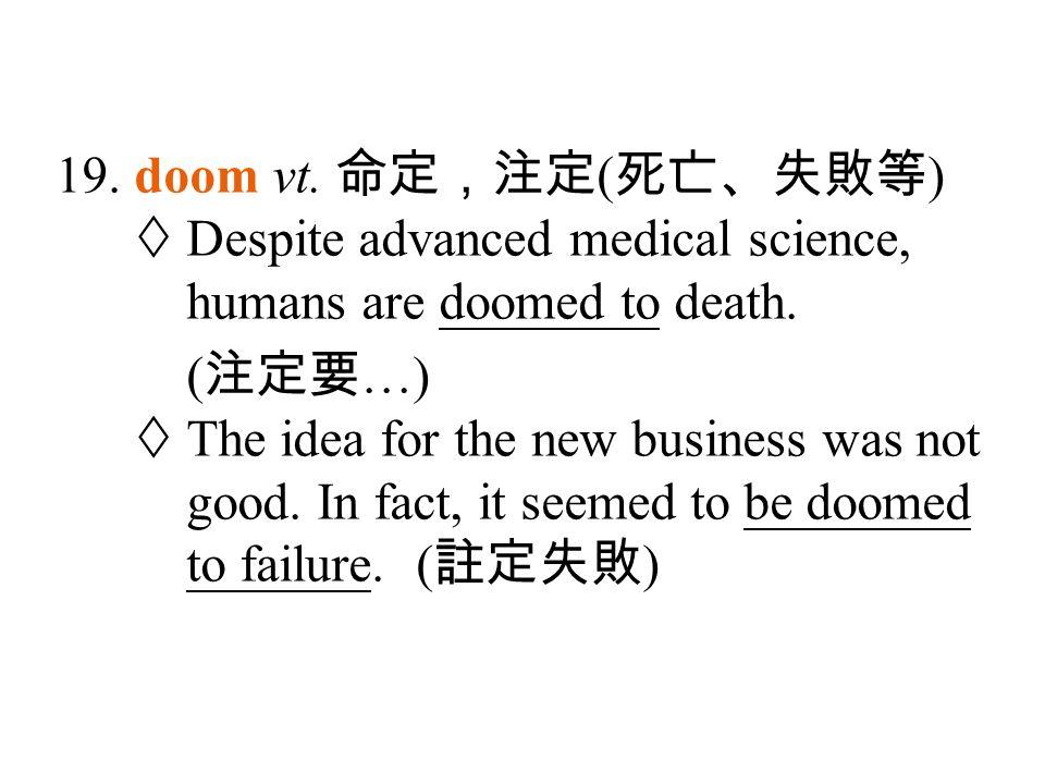 19. doom vt. 命定,注定 ( 死亡、失敗等 )  Despite advanced medical science, humans are doomed to death.