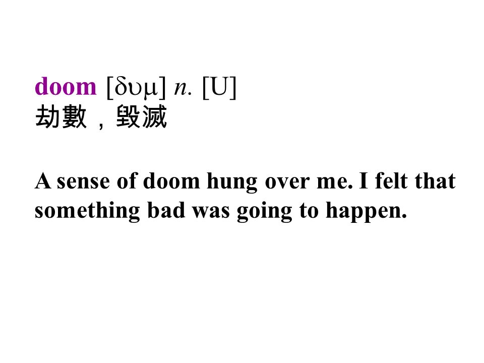 doom [dum] n. [U] 劫數,毀滅 A sense of doom hung over me.