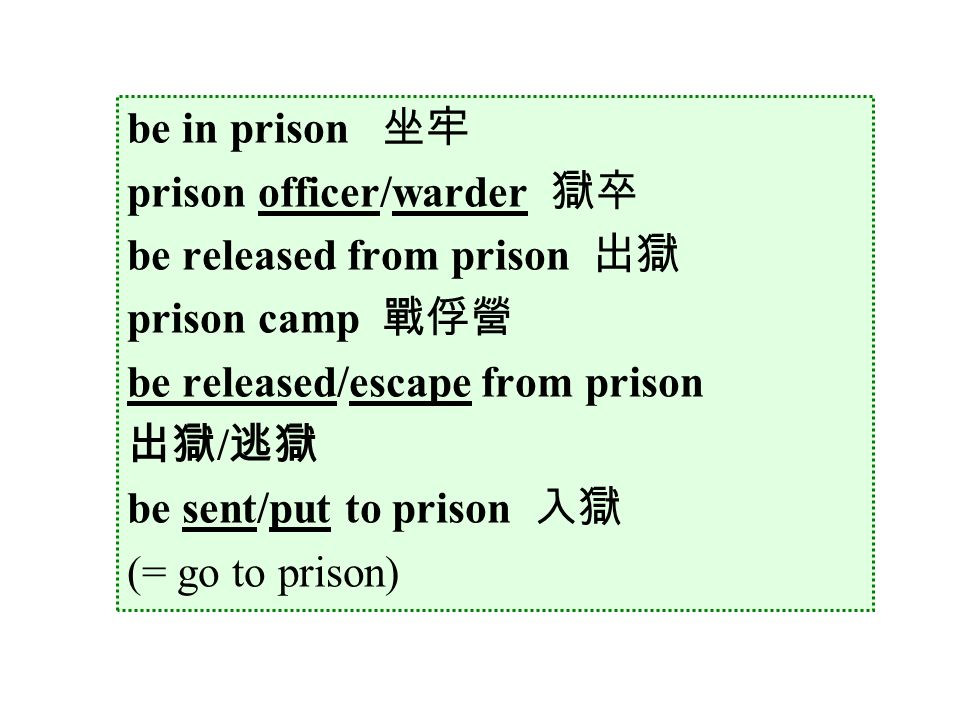 be in prison 坐牢 prison officer/warder 獄卒 be released from prison 出獄 prison camp 戰俘營 be released/escape from prison 出獄 / 逃獄 be sent/put to prison 入獄 (= go to prison)