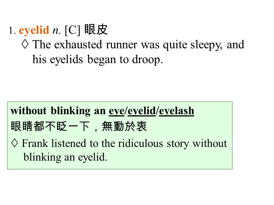 without blinking an eye/eyelid/eyelash 眼睛都不眨一下,無動於衷  Frank listened to the ridiculous story without blinking an eyelid.