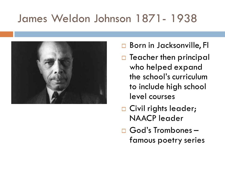 James Weldon Johnson  Born in Jacksonville, Fl  Teacher then principal who helped expand the school's curriculum to include high school level courses  Civil rights leader; NAACP leader  God's Trombones – famous poetry series
