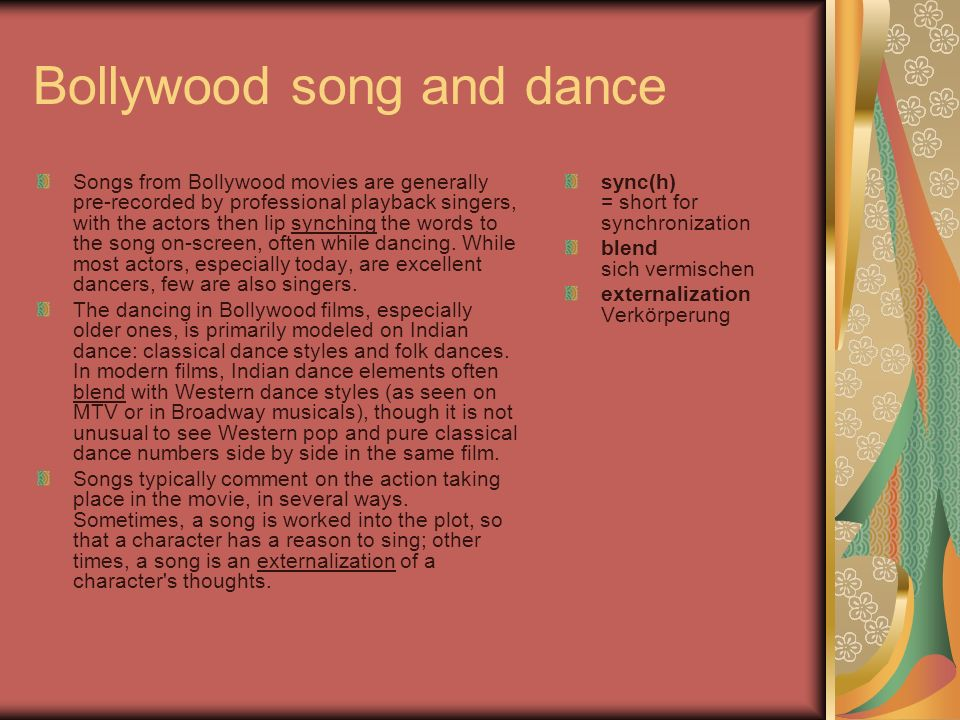 Bollywood song and dance Songs from Bollywood movies are generally pre-recorded by professional playback singers, with the actors then lip synching the words to the song on-screen, often while dancing.