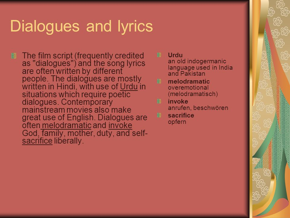 Dialogues and lyrics The film script (frequently credited as dialogues ) and the song lyrics are often written by different people.