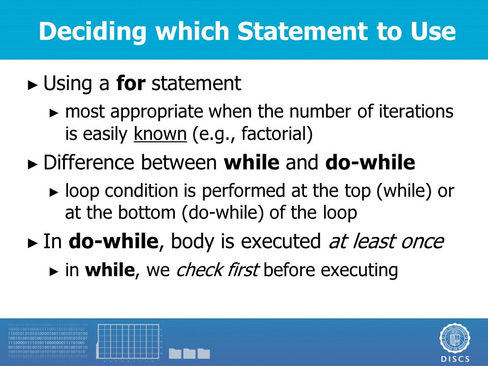 Deciding which Statement to Use ► Using a for statement ► most appropriate when the number of iterations is easily known (e.g., factorial) ► Difference between while and do-while ► loop condition is performed at the top (while) or at the bottom (do-while) of the loop ► In do-while, body is executed at least once ► in while, we check first before executing